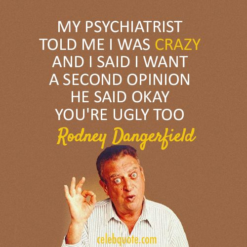 Ugly Quotes My psychiatrist told me I was crazy and I said I want a second opinion. He said okay, you're ugly too. Rodney Dangerfield