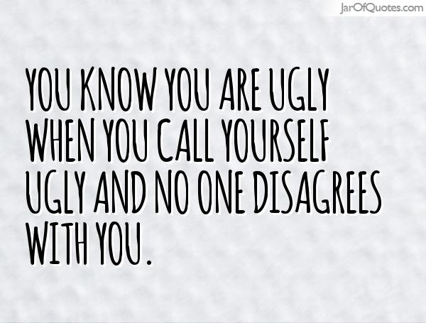 Ugly Quotes You know you are ugly when you call yourself ugly and no one