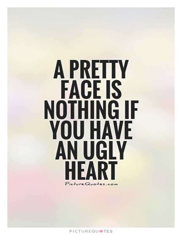 Ugly Sayings A pretty face is nothing if you have an ugly heart