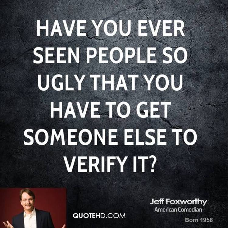 Ugly Sayings Have you ever seen people so ugly that you Jeff Foxworthy
