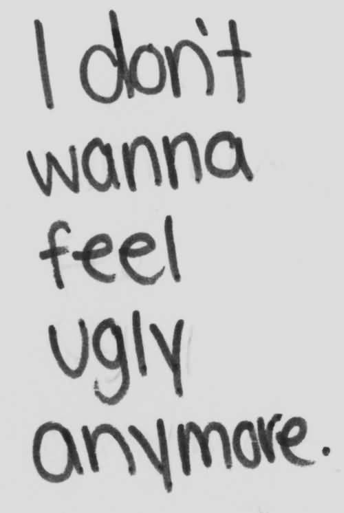 Ugly Sayings I don't wanna feel ugly anymore