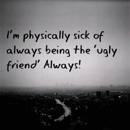 Ugly Sayings I'm physically sick of always being the ugly friend always!