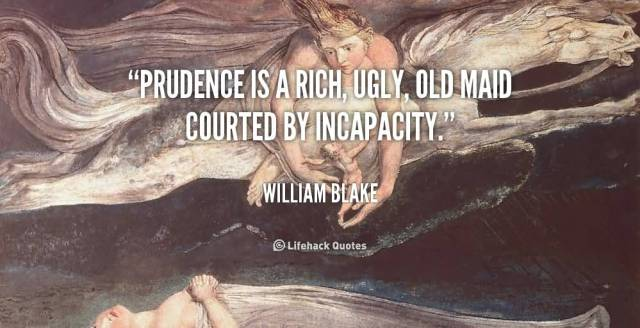 Ugly Sayings Prudence is a rich, ugly, old maid courted by incapacity. William Blake