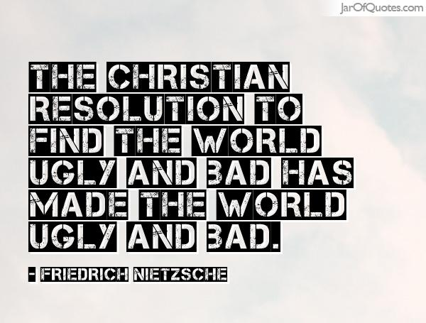 Ugly Sayings The Christian resolution to find the world ugly and bad has made the world ugly and bad. Friedrich Nietzsche