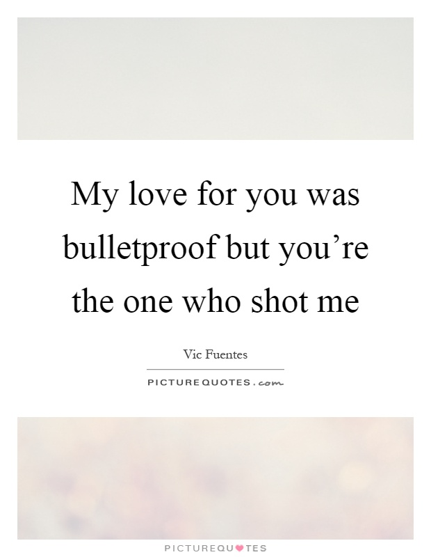 Vic Fuentes Quotes My love for you was bulletproof but you're the one who shot me