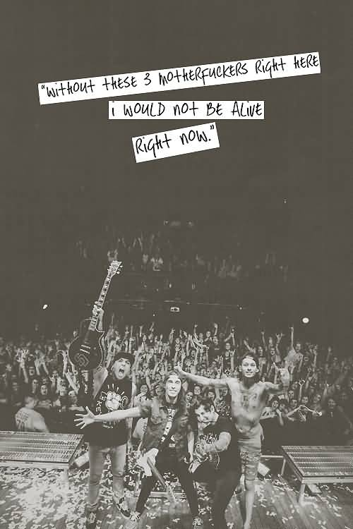 Vic Fuentes Quotes Without these 3 motherfuckers right here i would not be alive right now