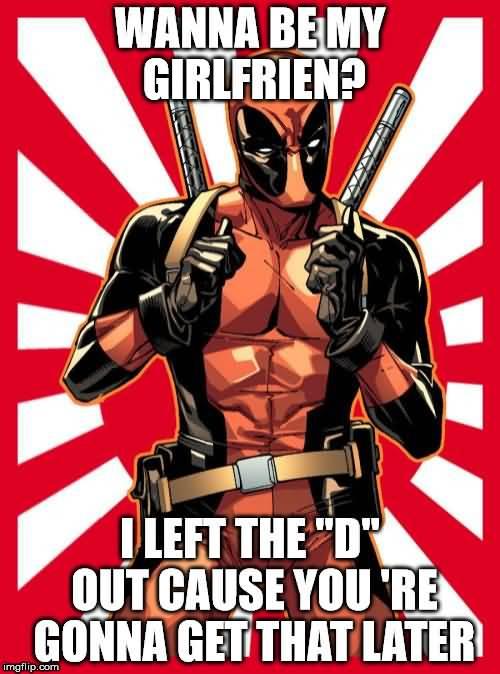 Wanna Be My Girlfrin I Left The D Funny Deadpool Memes