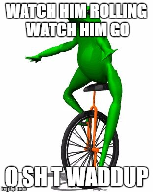 Watch Him Rolling Watch Hiim Go O Sh T Waddup Dat Boi Meme