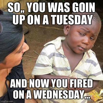 Wcw Quotes So you was goin up on a tuesday and now you fired on a wednesday