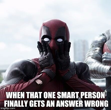 When That One Smart Person Finally Gets An Answer Wrong Funny Deadpool Meme