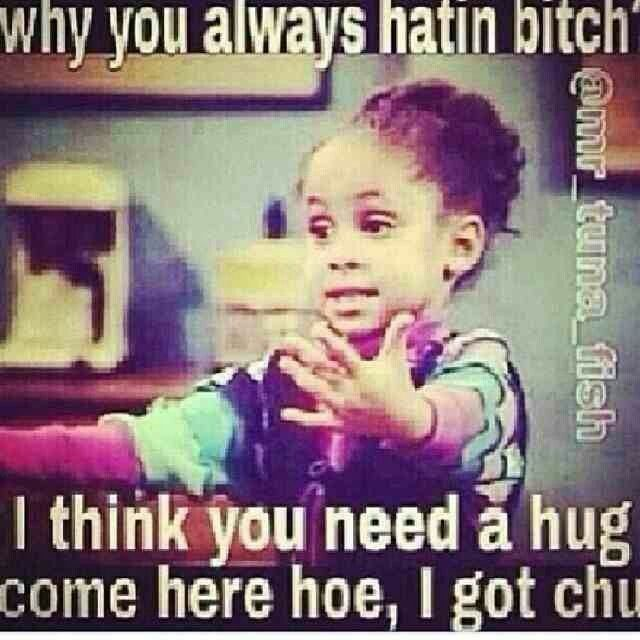 Why you always hatin bitch i think you need Hug Memes
