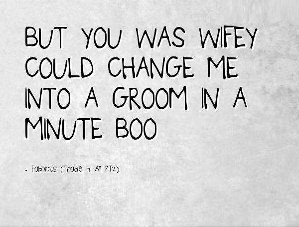 Wifey Quotes But you was wifey could change me into a groom in a minute boo