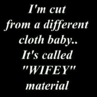Wifey Quotes I'm cut from a different cloth baby it's called wifey material