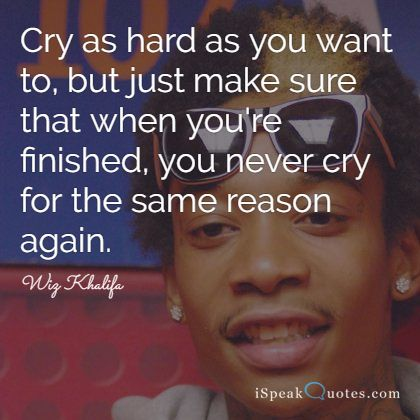Wiz Khalifa Quotes cry as hard as you want to but just make sure