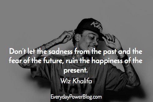 Wiz Khalifa Quotes don't let the sadness from the past and the fear of the future