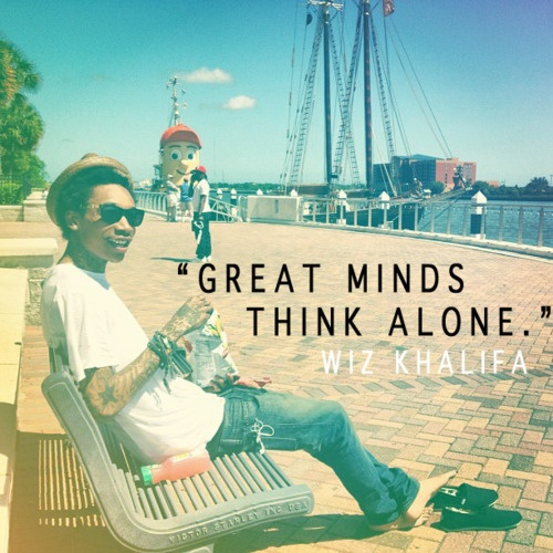 wiz khalifa quotes great minds think alone - Wiz Khalifa Quotes