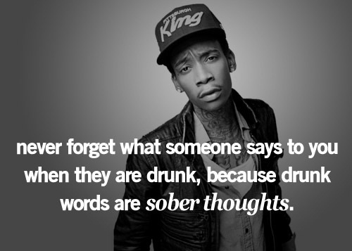 Wiz Khalifa Quotes never forget what someone says to you when they are drunk