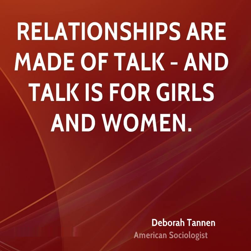 Women Quotes Relationships Are Made Of Talk And Talk Is For Girls And Women Deborah Tannen