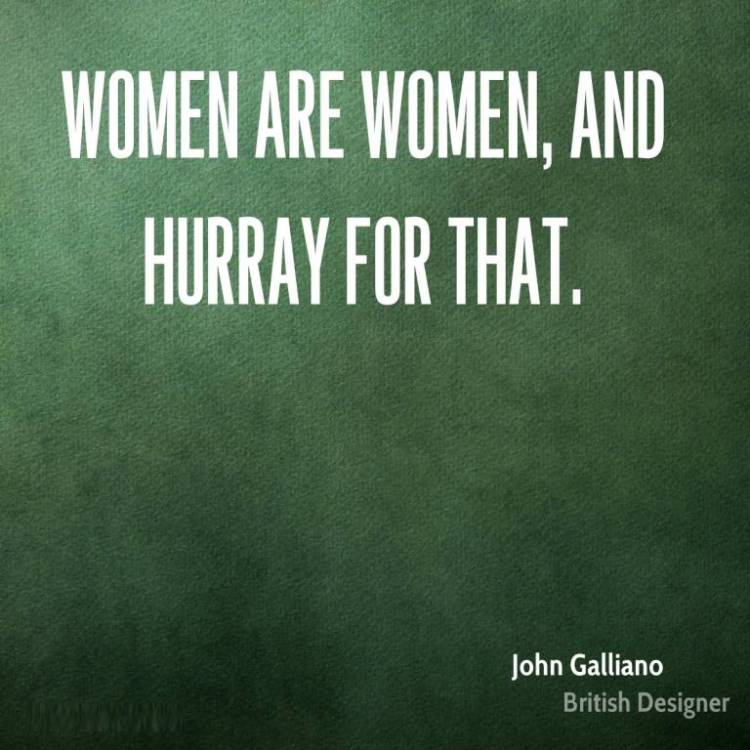 Women Quotes Women Are Women And Hurray For That John Galliano