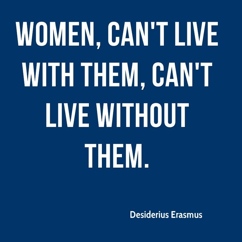 Women Quotes Women, Can't Live With Them, Can't Live Without Them Desiderius Erasmus