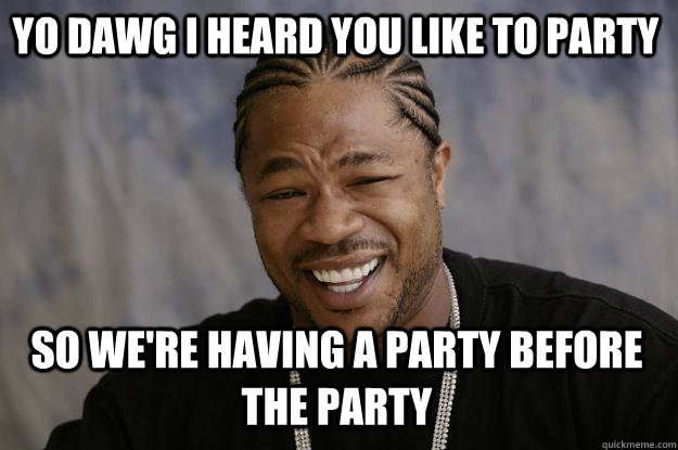 Yo dawg i heard you like to party so we're having a party before the party Funny Party Meme