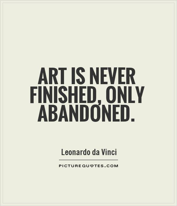 abandonment quotes art is never finished only abandoned