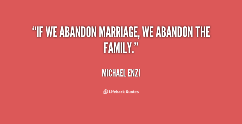 abandonment quotes if we abandon marriage we abandon the family