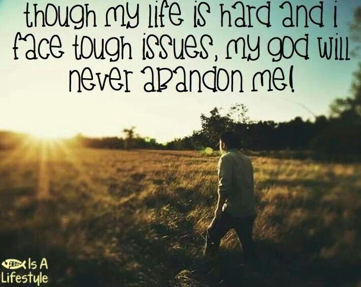 abandonment quotes though my life is hard and i face tough issues my god will
