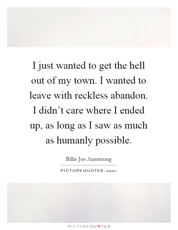 abandonment sayings i just wanted to get the hell out of my town i wanted