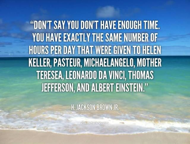day sayings Don't say you don't have enough time. You have exactly the same number of