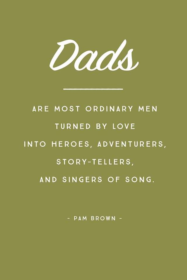 day sayings dads are most ordinary men turned by love into heroes