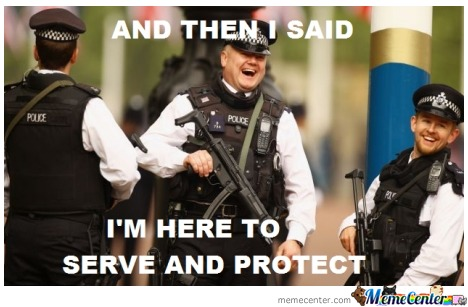 And then i said im here to serve and  protect Cop Meme