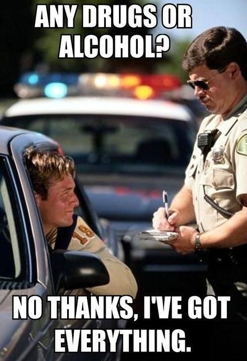 Any drugs or alcohol no thanks I've got everything Cop Meme