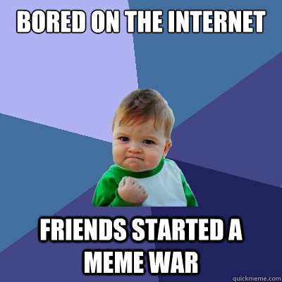 Bored on the internet friends started a meme war Bored Meme
