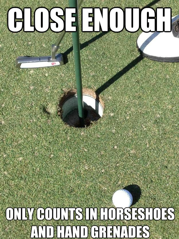 Close enough only counts in horseshoes Golf Memes