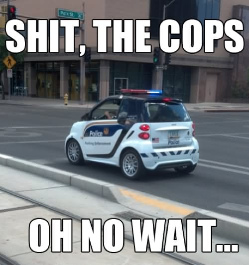 Cops Meme Shit the cops oh no wait