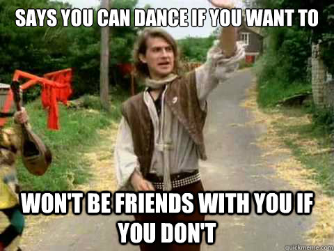 Dance Meme Says you can dance if you want to wont be friends