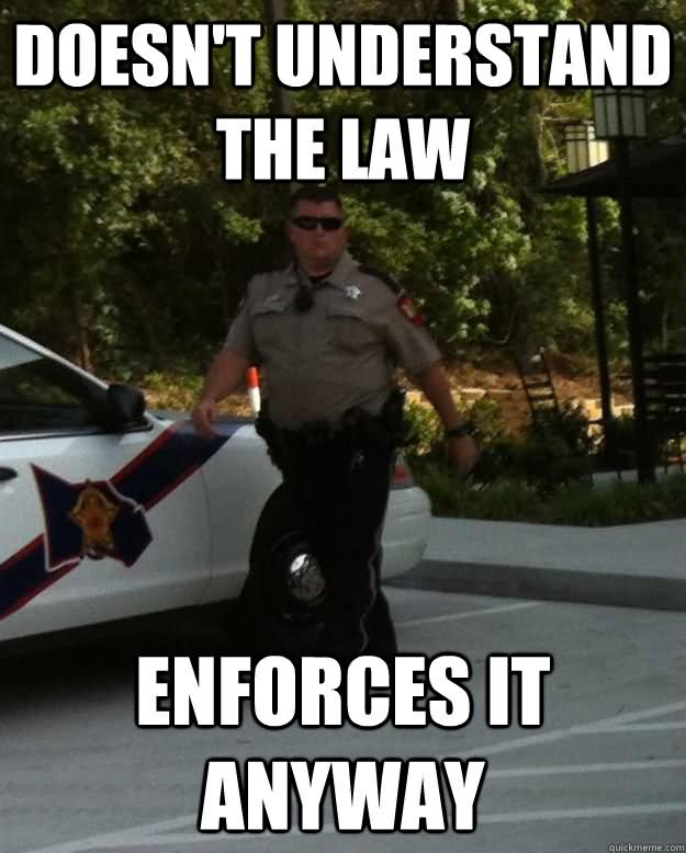 Doesn't understand the law enforces it anyway Drugs Meme