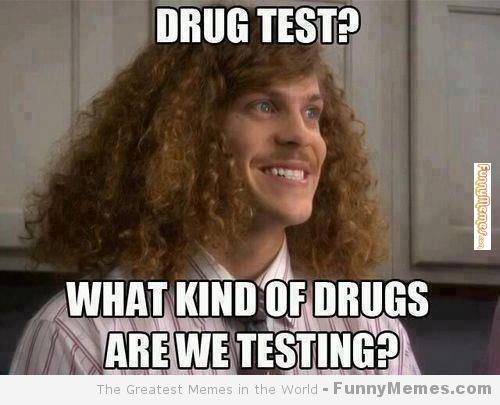 Drug test what kind of drugs are we testing Drugs Meme