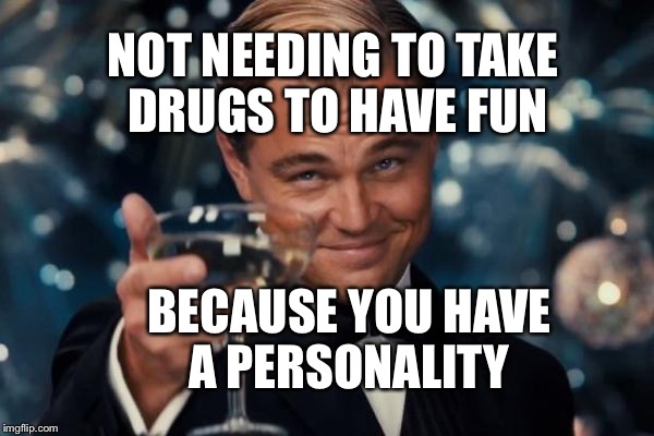 Drugs Meme Not needing to take drugs to have fun because