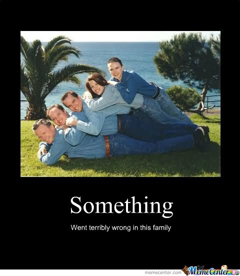 Family Memes Something went terribly wrong in this family