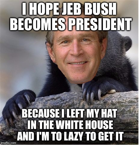 George Bush Meme I hope jeb bush becomes president because i left my hat