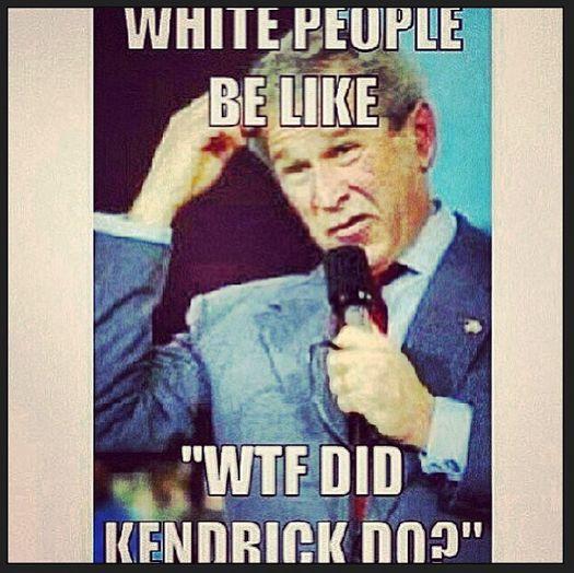 George Bush Meme White people be like wtf did kendrick do