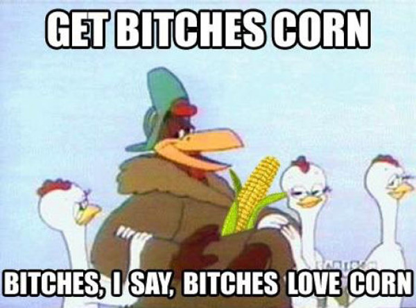 Get bitches corn bitches i say Laugh Meme