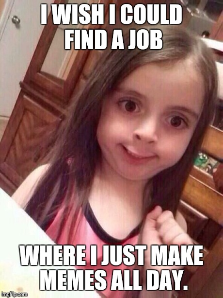 Girls Meme I wish i could find a job