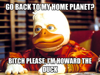 Go back to my home planet bitch please im howard the duck Meme