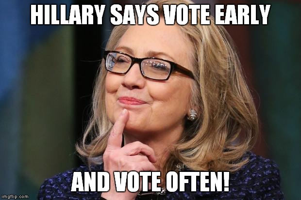 Hillary says vote early and vote often Hillary Clinton Meme