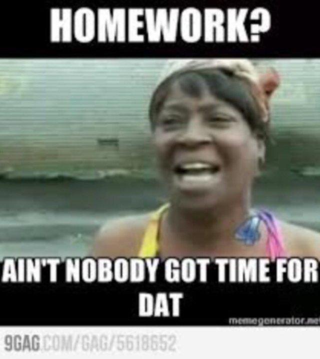 Homework ain't nobody got time Homework Meme