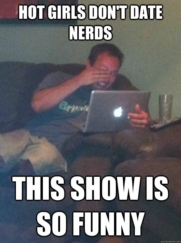 Hot girls don't date nerds this show is so funny Dating Memes