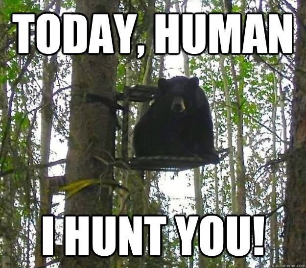 Hunting Meme Today human i hunt you